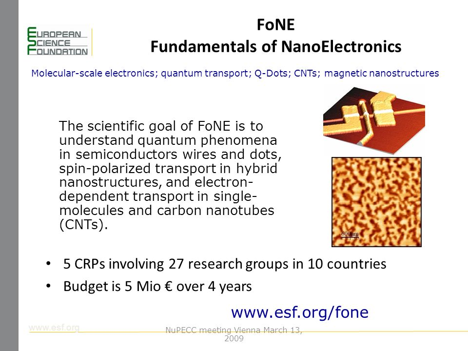 www.esf.org FoNE Fundamentals of NanoElectronics 5 CRPs involving 27 research groups in 10 countries Budget is 5 Mio over 4 years Molecular-scale electronics; quantum transport; Q-Dots; CNTs; magnetic nanostructures www.esf.org/fone The scientific goal of FoNE is to understand quantum phenomena in semiconductors wires and dots, spin-polarized transport in hybrid nanostructures, and electron- dependent transport in single- molecules and carbon nanotubes (CNTs).