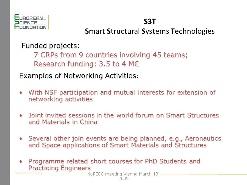 www.esf.org S3T Smart Structural Systems Technologies Funded projects: 7 CRPs from 9 countries involving 45 teams; Research funding: 3.5 to 4 M Examples of Networking Activities : With NSF participation and mutual interests for extension of networking activitiesWith NSF participation and mutual interests for extension of networking activities Joint invited sessions in the world forum on Smart Structures and Materials in ChinaJoint invited sessions in the world forum on Smart Structures and Materials in China Several other join events are being planned, e.g., Aeronautics and Space applications of Smart Materials and StructuresSeveral other join events are being planned, e.g., Aeronautics and Space applications of Smart Materials and Structures Programme related short courses for PhD Students and Practicing EngineersProgramme related short courses for PhD Students and Practicing Engineers NuPECC meeting Vienna March 13, 2009