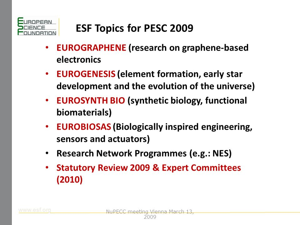 www.esf.org ESF Topics for PESC 2009 EUROGRAPHENE (research on graphene-based electronics EUROGENESIS (element formation, early star development and the evolution of the universe) EUROSYNTH BIO (synthetic biology, functional biomaterials) EUROBIOSAS (Biologically inspired engineering, sensors and actuators) Research Network Programmes (e.g.: NES) Statutory Review 2009 & Expert Committees (2010) NuPECC meeting Vienna March 13, 2009
