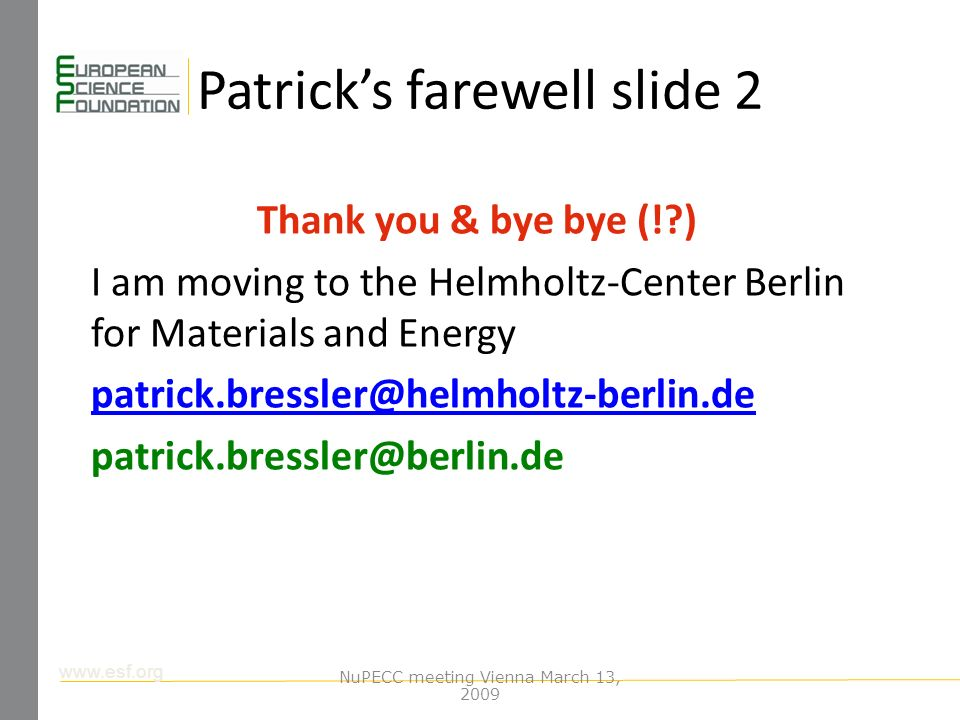 www.esf.org Patricks farewell slide 2 Thank you & bye bye (! ) I am moving to the Helmholtz-Center Berlin for Materials and Energy patrick.bressler@helmholtz-berlin.de patrick.bressler@berlin.de NuPECC meeting Vienna March 13, 2009