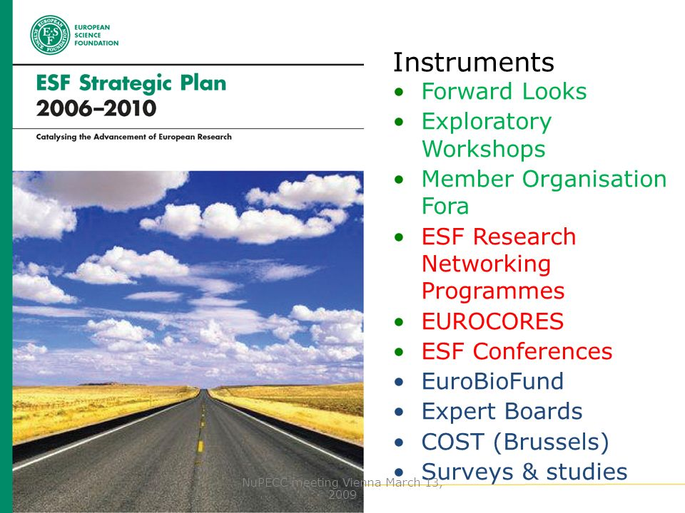 www.esf.org Instruments Forward Looks Exploratory Workshops Member Organisation Fora ESF Research Networking Programmes EUROCORES ESF Conferences EuroBioFund Expert Boards COST (Brussels) Surveys & studies NuPECC meeting Vienna March 13, 2009