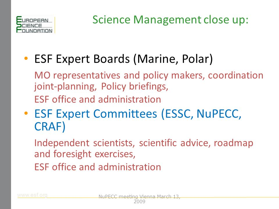 www.esf.org Science Management close up: ESF Expert Boards (Marine, Polar) MO representatives and policy makers, coordination joint-planning, Policy briefings, ESF office and administration ESF Expert Committees (ESSC, NuPECC, CRAF) Independent scientists, scientific advice, roadmap and foresight exercises, ESF office and administration NuPECC meeting Vienna March 13, 2009