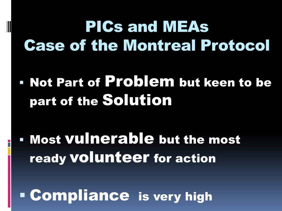 PICs and MEAs Case of the Montreal Protocol Not Part of Problem but keen to be part of the Solution Most vulnerable but the most ready volunteer for action Compliance is very high