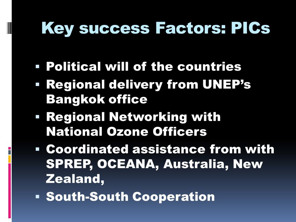 Key success Factors: PICs Political will of the countries Regional delivery from UNEPs Bangkok office Regional Networking with National Ozone Officers Coordinated assistance from with SPREP, OCEANA, Australia, New Zealand, South-South Cooperation