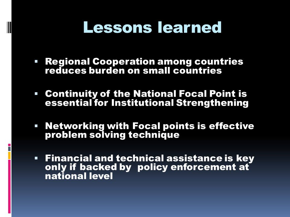 Lessons learned Regional Cooperation among countries reduces burden on small countries Continuity of the National Focal Point is essential for Institutional Strengthening Networking with Focal points is effective problem solving technique Financial and technical assistance is key only if backed by policy enforcement at national level