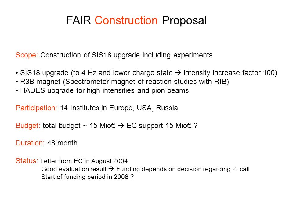 FAIR Construction Proposal Scope: Construction of SIS18 upgrade including experiments SIS18 upgrade (to 4 Hz and lower charge state intensity increase factor 100) R3B magnet (Spectrometer magnet of reaction studies with RIB) HADES upgrade for high intensities and pion beams Participation: 14 Institutes in Europe, USA, Russia Budget: total budget ~ 15 Mio EC support 15 Mio .