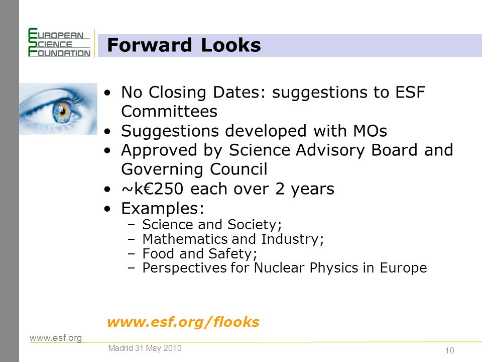 www.esf.org 10 Forward Looks No Closing Dates: suggestions to ESF Committees Suggestions developed with MOs Approved by Science Advisory Board and Governing Council ~k250 each over 2 years Examples: –Science and Society; –Mathematics and Industry; –Food and Safety; –Perspectives for Nuclear Physics in Europe www.esf.org/flooks Madrid 31 May 2010