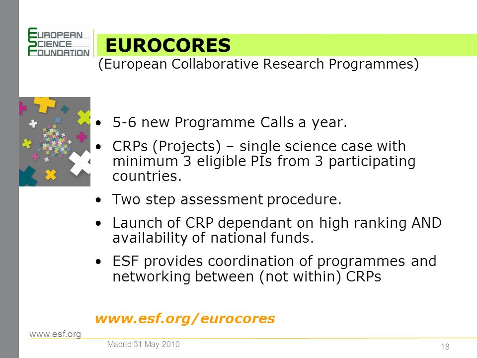 www.esf.org 18 5-6 new Programme Calls a year. CRPs (Projects) – single science case with minimum 3 eligible PIs from 3 participating countries. Two s