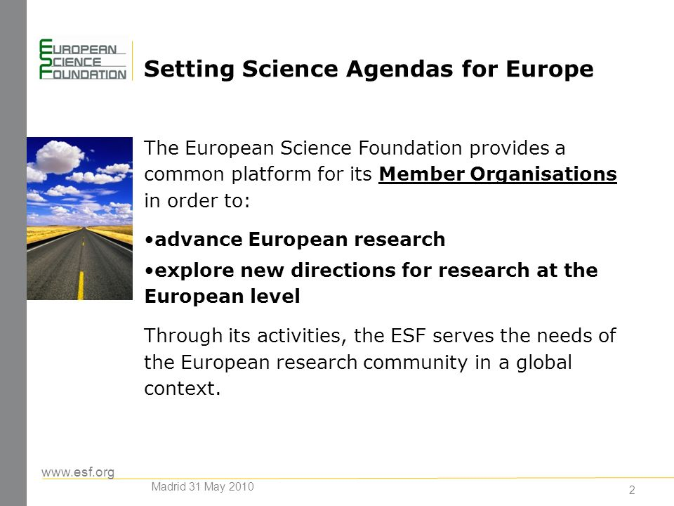www.esf.org 2 Setting Science Agendas for Europe The European Science Foundation provides a common platform for its Member Organisations in order to: advance European research explore new directions for research at the European level Through its activities, the ESF serves the needs of the European research community in a global context.