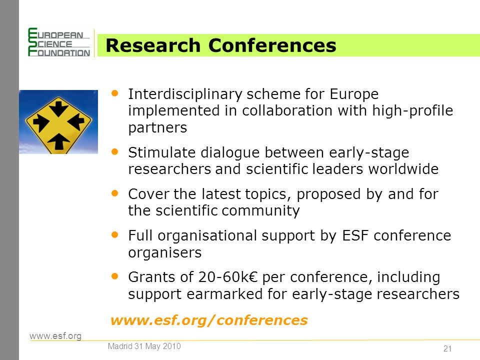 www.esf.org 21 Research Conferences Interdisciplinary scheme for Europe implemented in collaboration with high-profile partners Stimulate dialogue between early-stage researchers and scientific leaders worldwide Cover the latest topics, proposed by and for the scientific community Full organisational support by ESF conference organisers Grants of 20-60k per conference, including support earmarked for early-stage researchers www.esf.org/conferences Madrid 31 May 2010