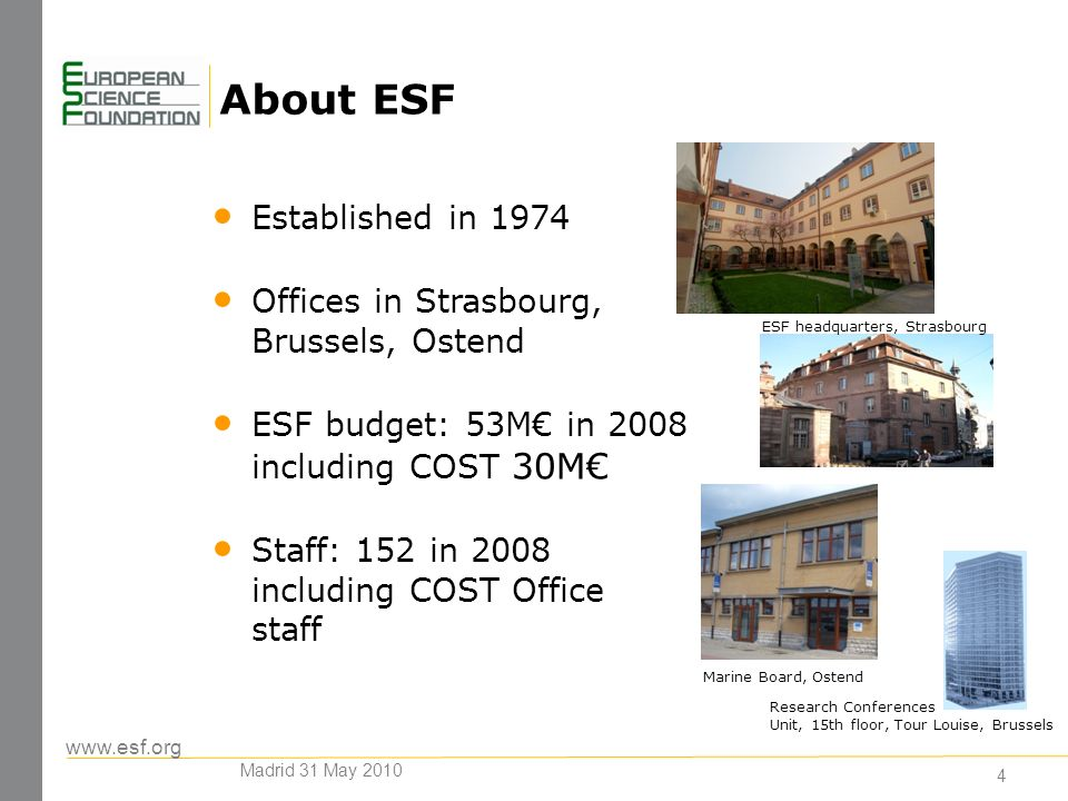 www.esf.org About ESF 4 Established in 1974 Offices in Strasbourg, Brussels, Ostend ESF budget: 53M in 2008 including COST 30M Staff: 152 in 2008 including COST Office staff ESF headquarters, Strasbourg Marine Board, Ostend Research Conferences Unit, 15th floor, Tour Louise, Brussels Madrid 31 May 2010