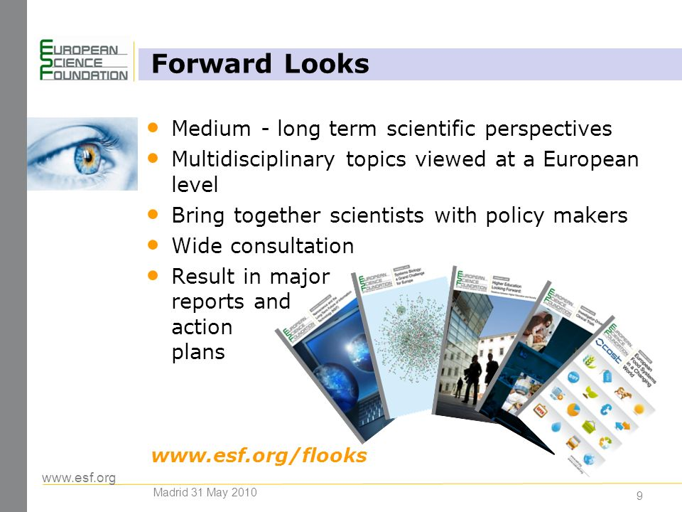 www.esf.org 9 Forward Looks Medium - long term scientific perspectives Multidisciplinary topics viewed at a European level Bring together scientists with policy makers Wide consultation Result in major reports and action plans www.esf.org/flooks Madrid 31 May 2010