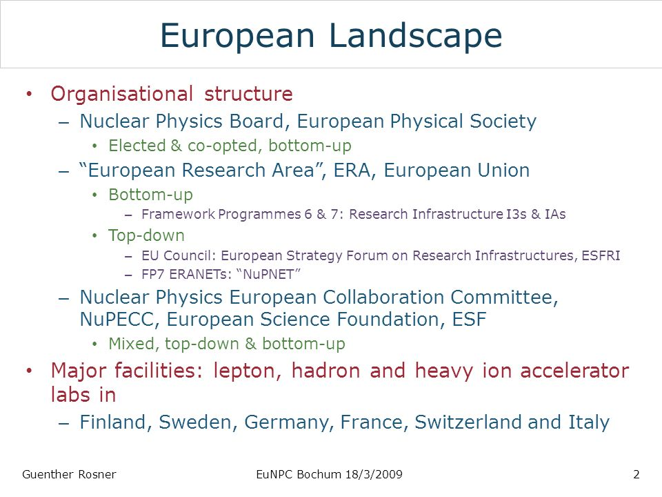 European Landscape Organisational structure – Nuclear Physics Board, European Physical Society Elected & co-opted, bottom-up – European Research Area, ERA, European Union Bottom-up – Framework Programmes 6 & 7: Research Infrastructure I3s & IAs Top-down – EU Council: European Strategy Forum on Research Infrastructures, ESFRI – FP7 ERANETs: NuPNET – Nuclear Physics European Collaboration Committee, NuPECC, European Science Foundation, ESF Mixed, top-down & bottom-up Major facilities: lepton, hadron and heavy ion accelerator labs in – Finland, Sweden, Germany, France, Switzerland and Italy Guenther RosnerEuNPC Bochum 18/3/20092