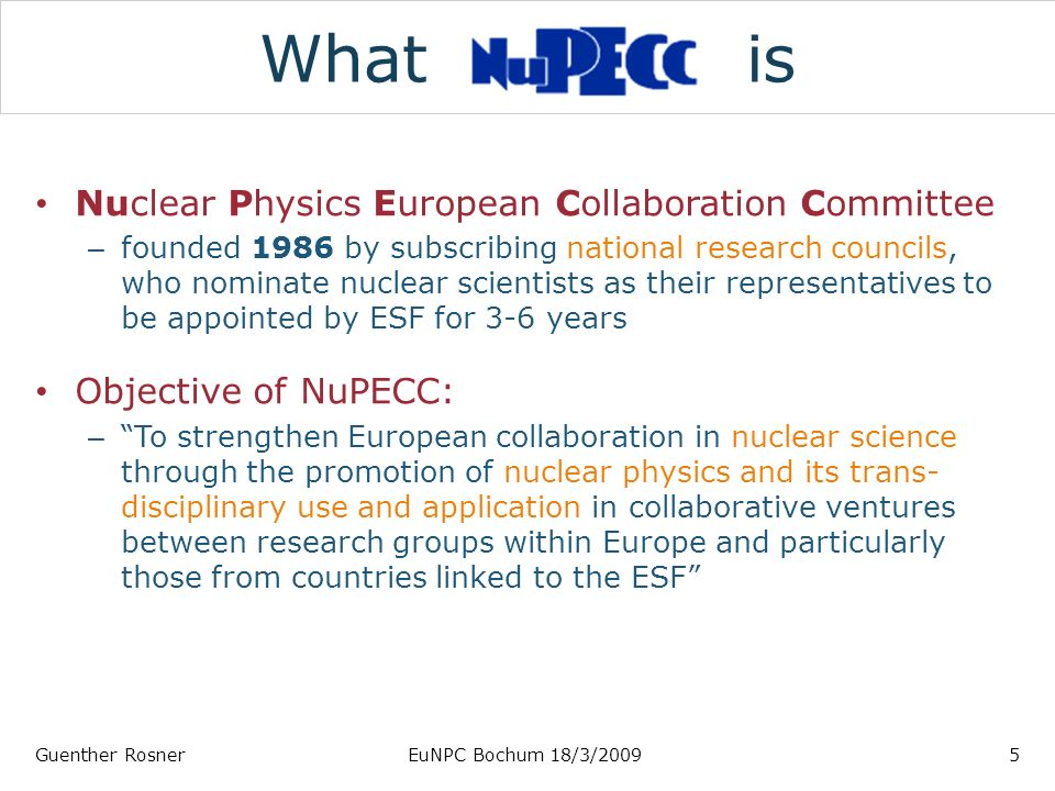 What is Nuclear Physics European Collaboration Committee – founded 1986 by subscribing national research councils, who nominate nuclear scientists as their representatives to be appointed by ESF for 3-6 years Objective of NuPECC: – To strengthen European collaboration in nuclear science through the promotion of nuclear physics and its trans- disciplinary use and application in collaborative ventures between research groups within Europe and particularly those from countries linked to the ESF Guenther RosnerEuNPC Bochum 18/3/20095