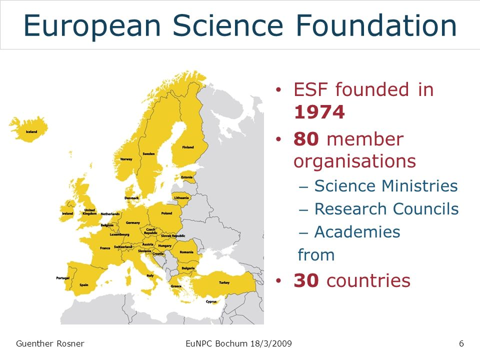 European Science Foundation ESF founded in member organisations – Science Ministries – Research Councils – Academies from 30 countries Guenther RosnerEuNPC Bochum 18/3/20096