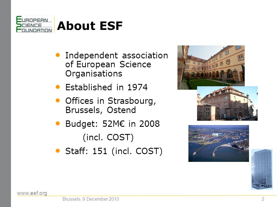 www.esf.org About ESF 2 Independent association of European Science Organisations Established in 1974 Offices in Strasbourg, Brussels, Ostend Budget: 52M in 2008 (incl.