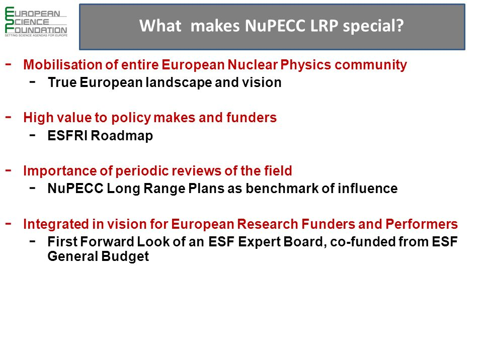 - Mobilisation of entire European Nuclear Physics community - True European landscape and vision - High value to policy makes and funders - ESFRI Roadmap - Importance of periodic reviews of the field - NuPECC Long Range Plans as benchmark of influence - Integrated in vision for European Research Funders and Performers - First Forward Look of an ESF Expert Board, co-funded from ESF General Budget What makes NuPECC LRP special?
