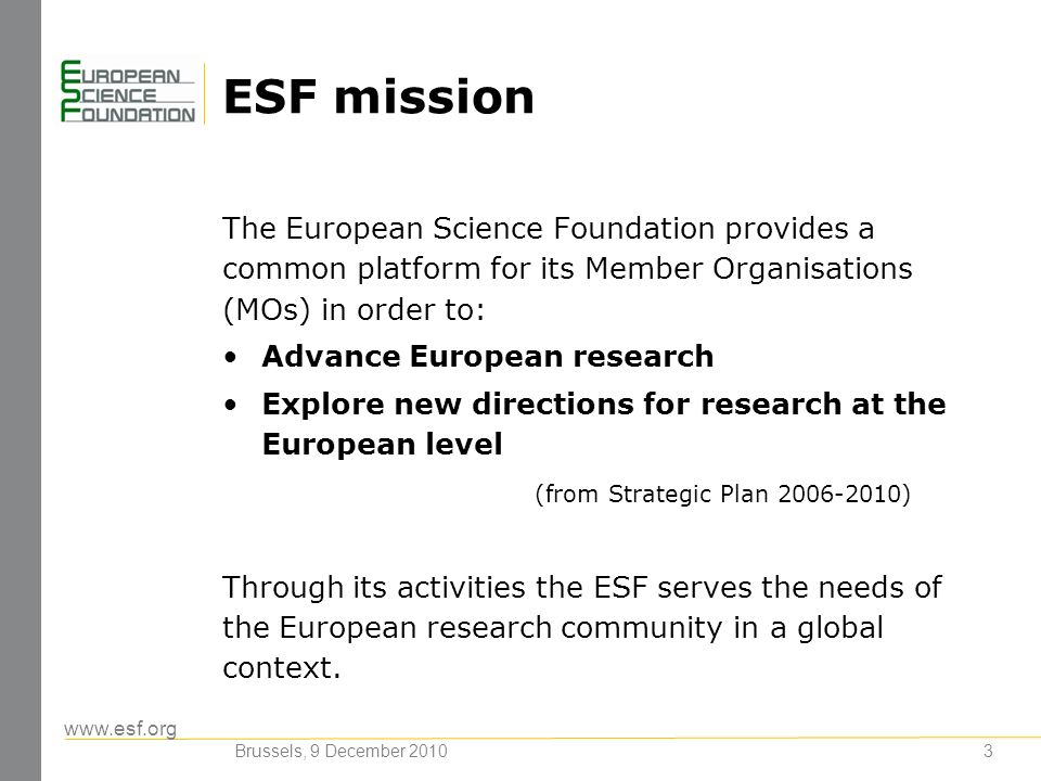 www.esf.org 3 ESF mission The European Science Foundation provides a common platform for its Member Organisations (MOs) in order to: Advance European
