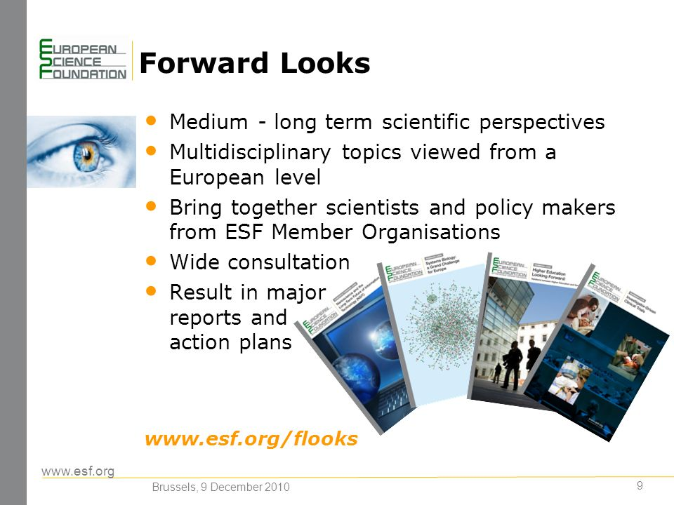 www.esf.org 9 Forward Looks Medium - long term scientific perspectives Multidisciplinary topics viewed from a European level Bring together scientists and policy makers from ESF Member Organisations Wide consultation Result in major reports and action plans www.esf.org/flooks Brussels, 9 December 2010