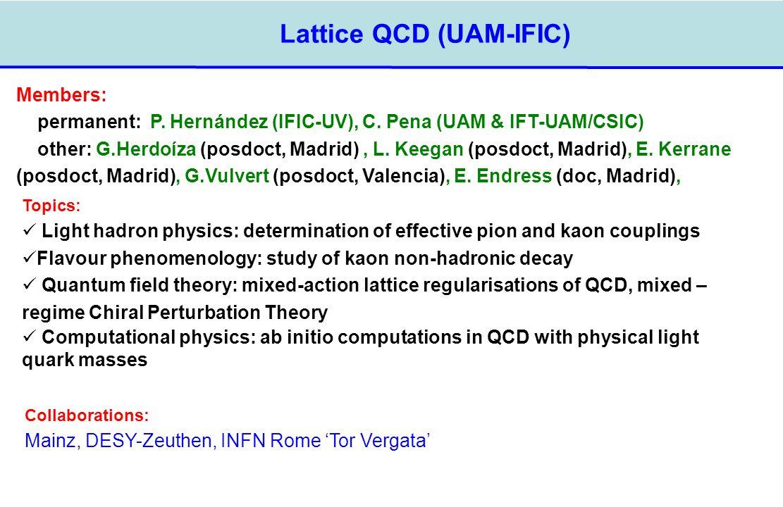 Lattice QCD (UAM-IFIC) Members: permanent: P. Hernández (IFIC-UV), C. Pena (UAM & IFT-UAM/CSIC) other: G.Herdoíza (posdoct, Madrid), L. Keegan (posdoc