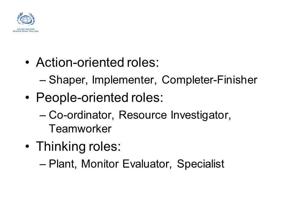 Action-oriented roles: –Shaper, Implementer, Completer-Finisher People-oriented roles: –Co-ordinator, Resource Investigator, Teamworker Thinking roles