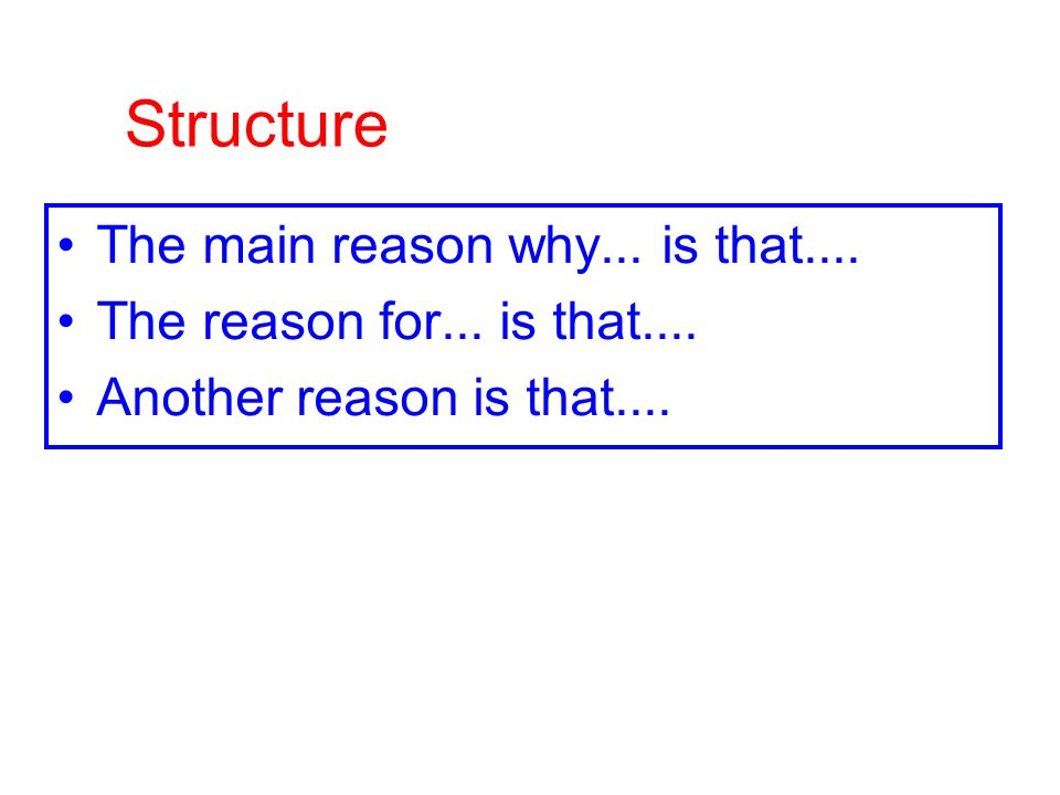 Structure The main reason why... is that.... The reason for... is that.... Another reason is that....
