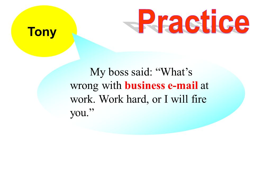 Tony My boss said: Whats wrong with business e-mail at work. Work hard, or I will fire you.