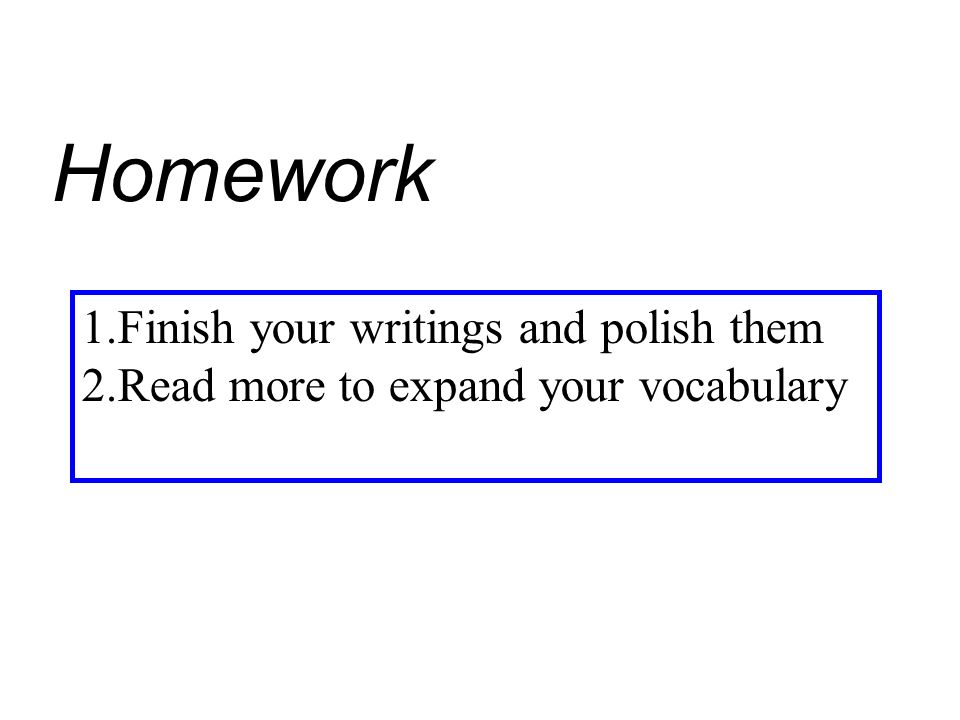 Homework 1.Finish your writings and polish them 2.Read more to expand your vocabulary