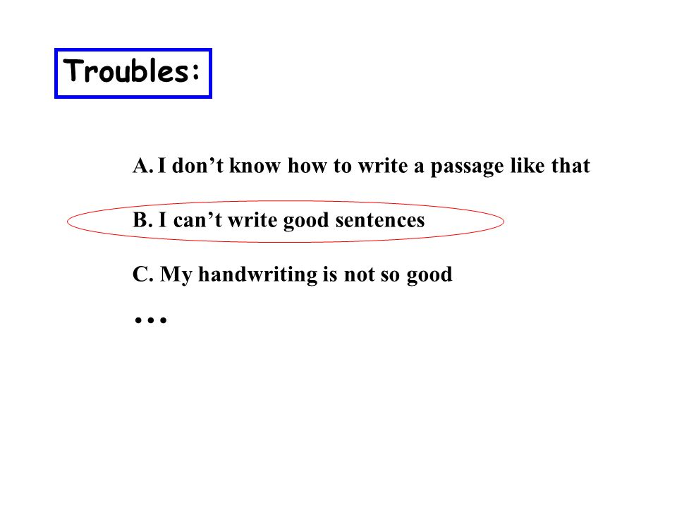 Troubles: A.I dont know how to write a passage like that B.