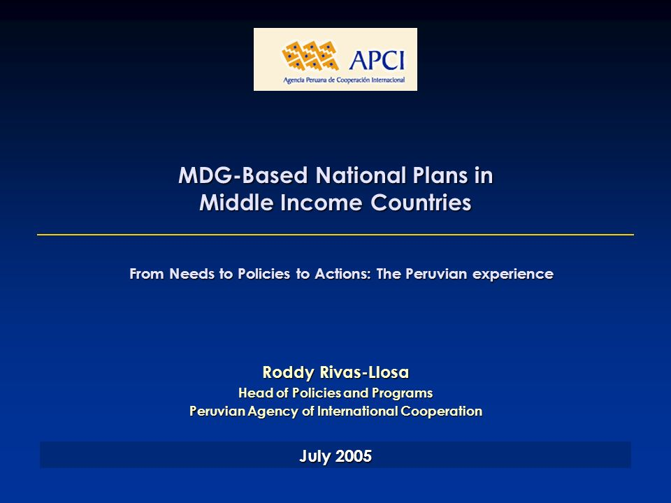 MDG-Based National Plans in Middle Income Countries Roddy Rivas-Llosa Head of Policies and Programs Peruvian Agency of International Cooperation July 2005 From Needs to Policies to Actions: The Peruvian experience