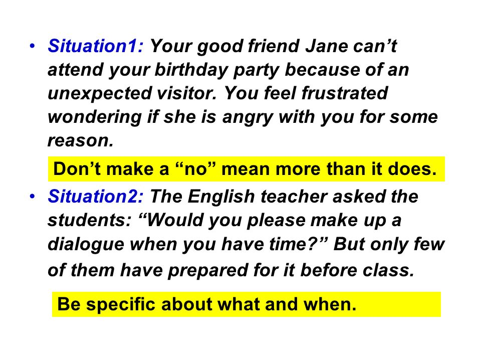 Situation1: Your good friend Jane cant attend your birthday party because of an unexpected visitor. You feel frustrated wondering if she is angry with