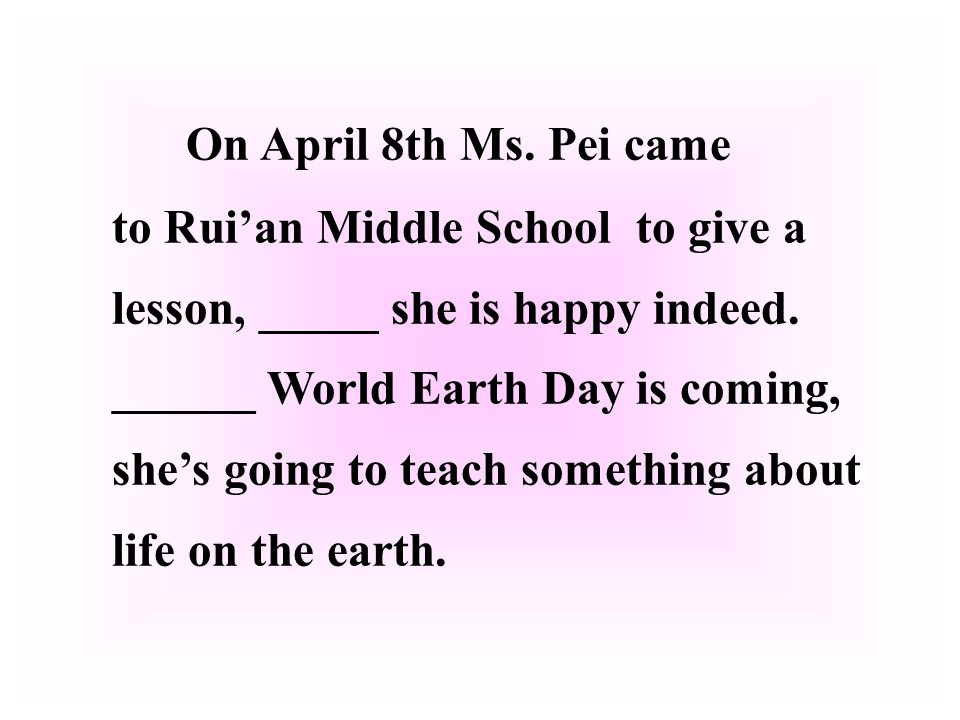 On April 8th Ms. Pei came to Ruian Middle School to give a lesson, _____ she is happy indeed.