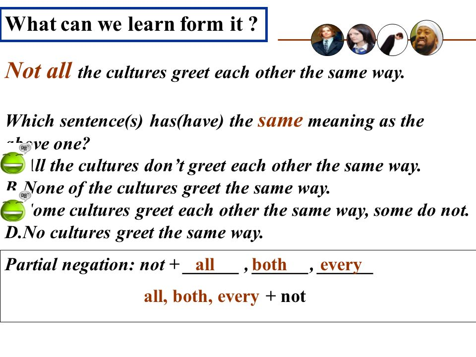 Not all the cultures greet each other the same way. Which sentence(s) has(have) the same meaning as the above one? A.All the cultures dont greet each