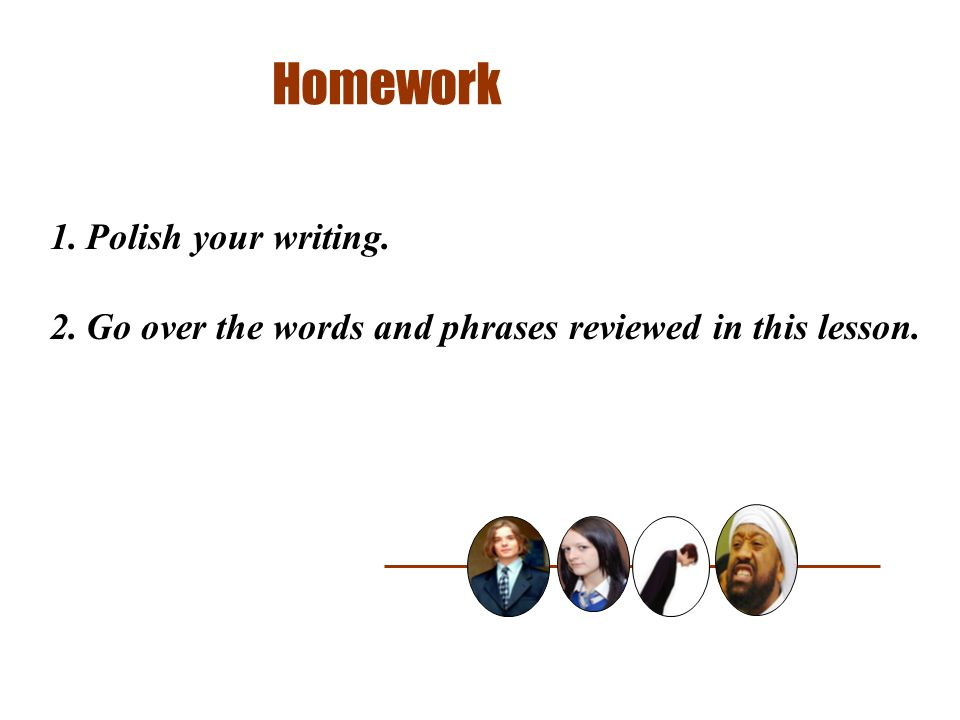 Homework 1.Polish your writing. 2.Go over the words and phrases reviewed in this lesson.