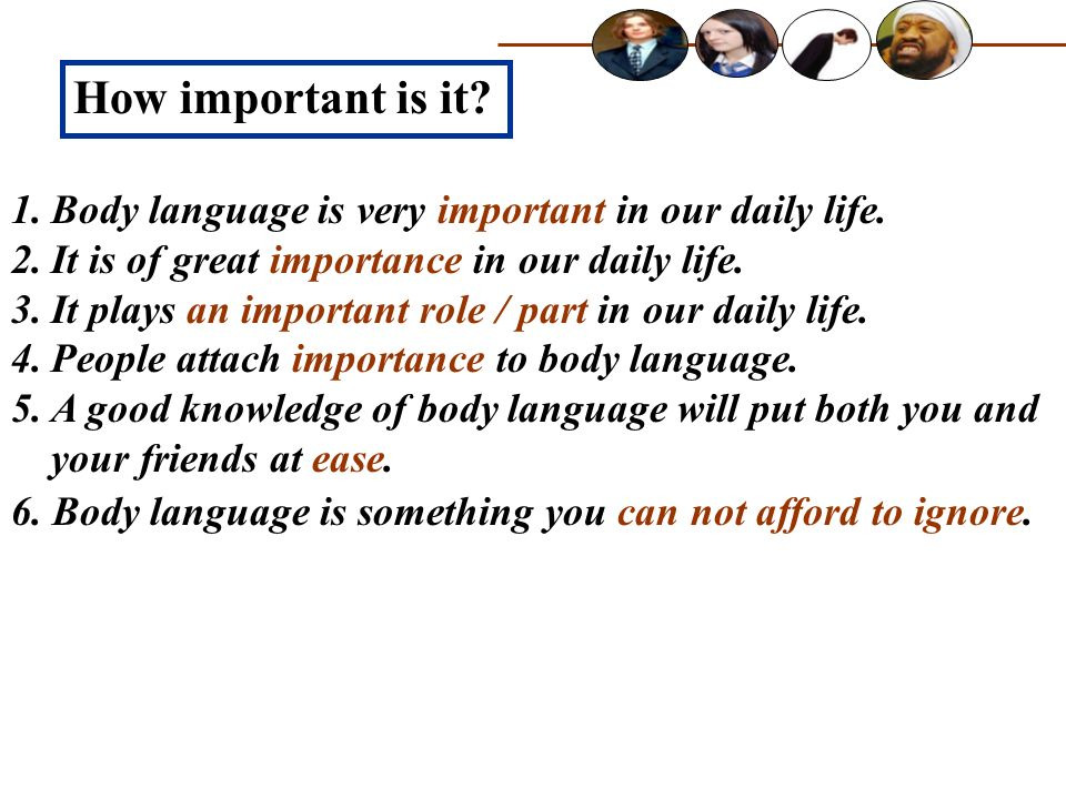 How important is it? 1.Body language is very important in our daily life. 2.It is of great importance in our daily life. 3.It plays an important role