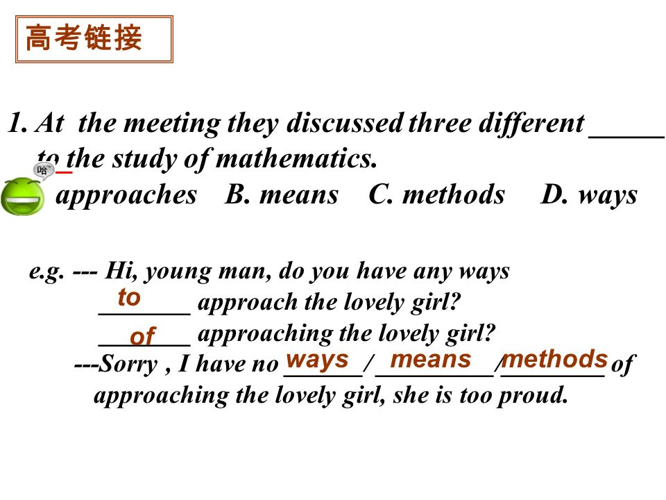1. At the meeting they discussed three different _____ to the study of mathematics. A. approaches B. means C. methods D. ways e.g. --- Hi, young man,