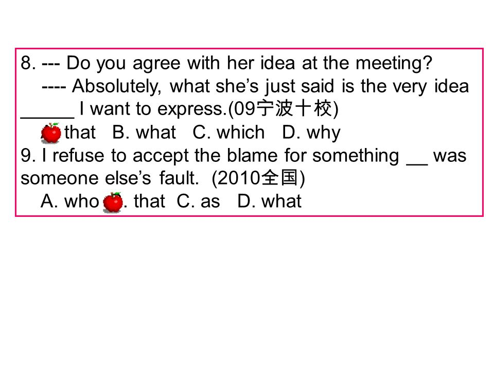 8. --- Do you agree with her idea at the meeting? ---- Absolutely, what shes just said is the very idea _____ I want to express.(09 ) A. that B. what