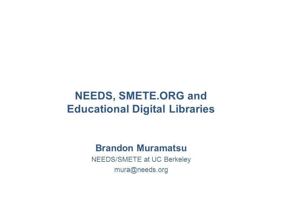 NEEDS, SMETE.ORG and Educational Digital Libraries Brandon Muramatsu NEEDS/SMETE at UC Berkeley