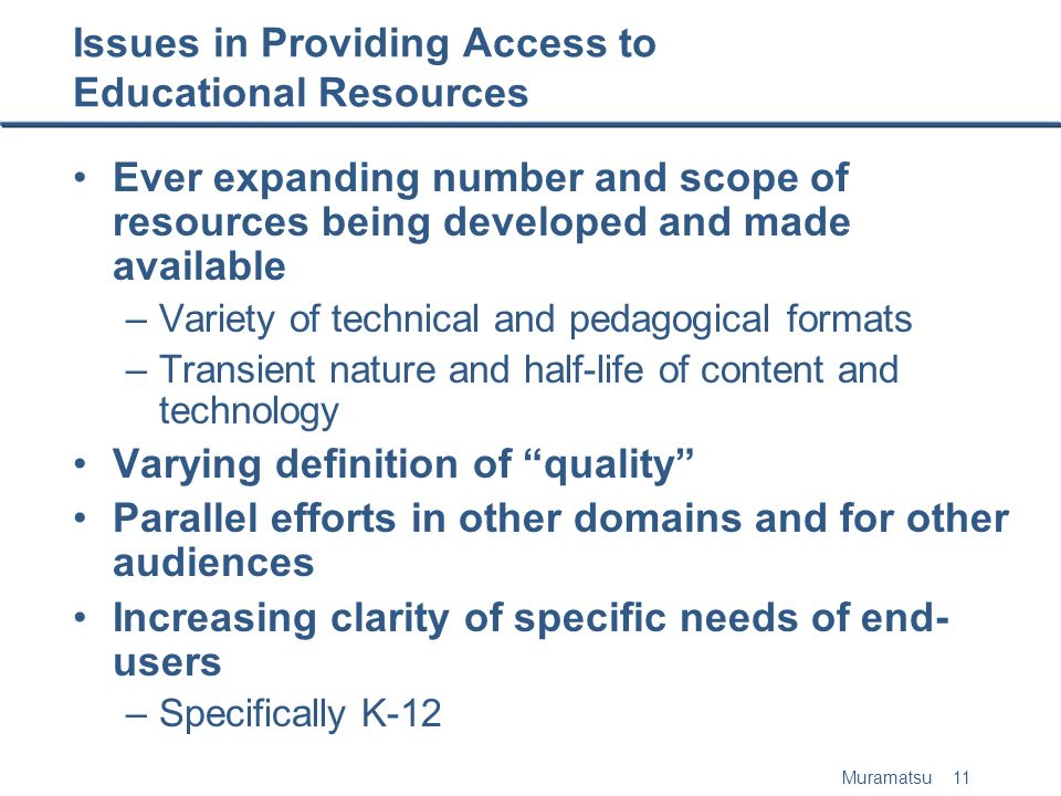 Muramatsu 11 Issues in Providing Access to Educational Resources Ever expanding number and scope of resources being developed and made available –Variety of technical and pedagogical formats –Transient nature and half-life of content and technology Varying definition of quality Parallel efforts in other domains and for other audiences Increasing clarity of specific needs of end- users –Specifically K-12