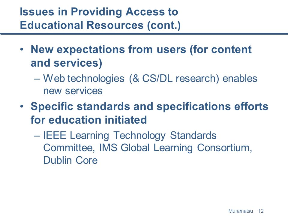 Muramatsu 12 Issues in Providing Access to Educational Resources (cont.) New expectations from users (for content and services) –Web technologies (& CS/DL research) enables new services Specific standards and specifications efforts for education initiated –IEEE Learning Technology Standards Committee, IMS Global Learning Consortium, Dublin Core
