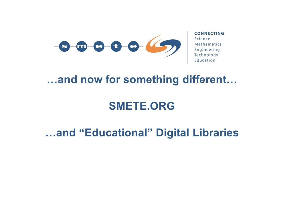…and now for something different… SMETE.ORG …and Educational Digital Libraries
