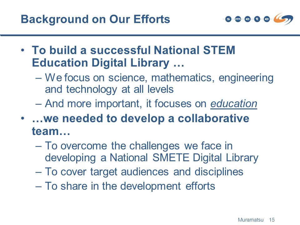 Muramatsu 15 Background on Our Efforts To build a successful National STEM Education Digital Library … –We focus on science, mathematics, engineering and technology at all levels –And more important, it focuses on education …we needed to develop a collaborative team… –To overcome the challenges we face in developing a National SMETE Digital Library –To cover target audiences and disciplines –To share in the development efforts