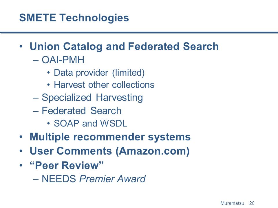 Muramatsu 20 SMETE Technologies Union Catalog and Federated Search –OAI-PMH Data provider (limited) Harvest other collections –Specialized Harvesting –Federated Search SOAP and WSDL Multiple recommender systems User Comments (Amazon.com) Peer Review –NEEDS Premier Award