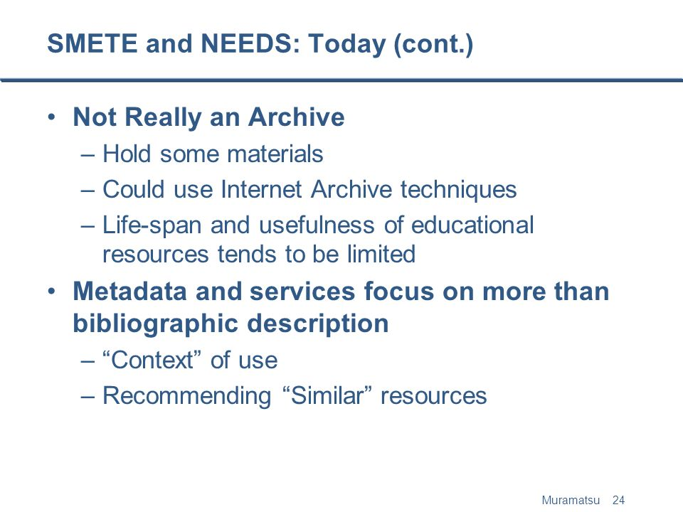Muramatsu 24 SMETE and NEEDS: Today (cont.) Not Really an Archive –Hold some materials –Could use Internet Archive techniques –Life-span and usefulness of educational resources tends to be limited Metadata and services focus on more than bibliographic description –Context of use –Recommending Similar resources