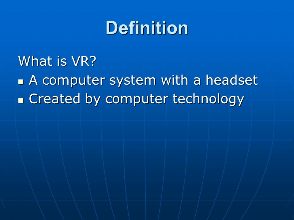Definition What is VR? A computer system with a headset A computer system with a headset Created by computer technology Created by computer technology