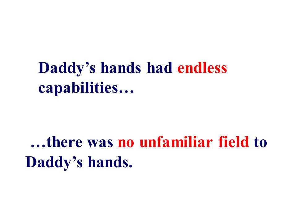 …there was no unfamiliar field to Daddys hands. Daddys hands had endless capabilities…
