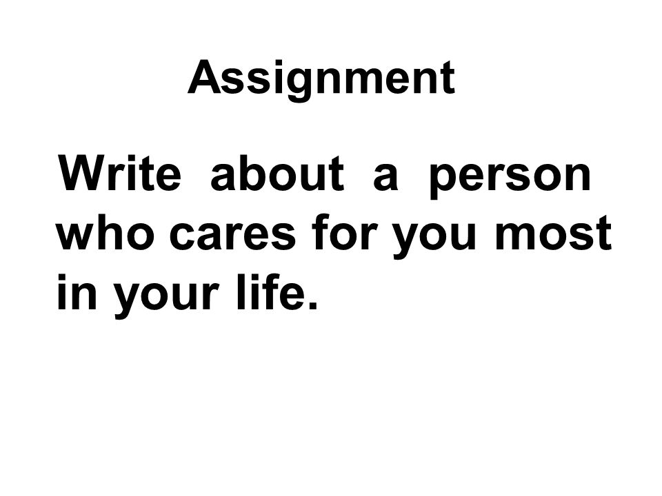Assignment Write about a person who cares for you most in your life.