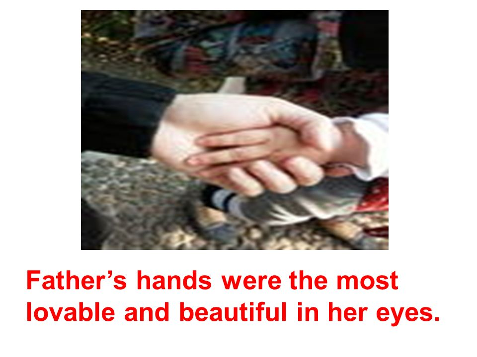 Fathers hands were the most lovable and beautiful in her eyes.