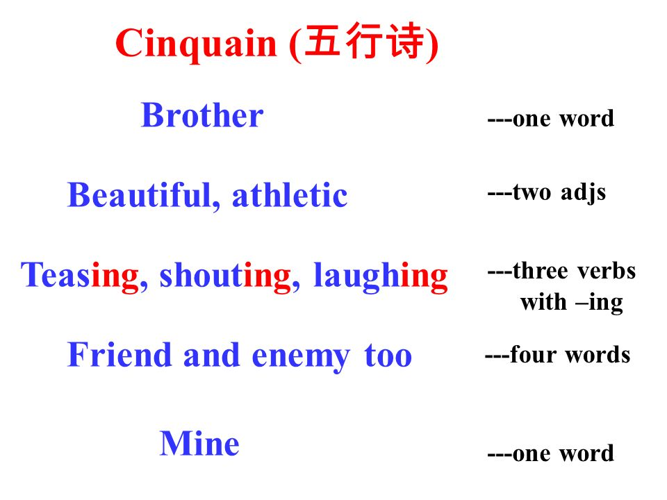Cinquain ( ) ---one word ---two adjs ---three verbs with –ing ---four words ---one word Brother Beautiful, athletic Teasing, shouting, laughing Friend and enemy too Mine