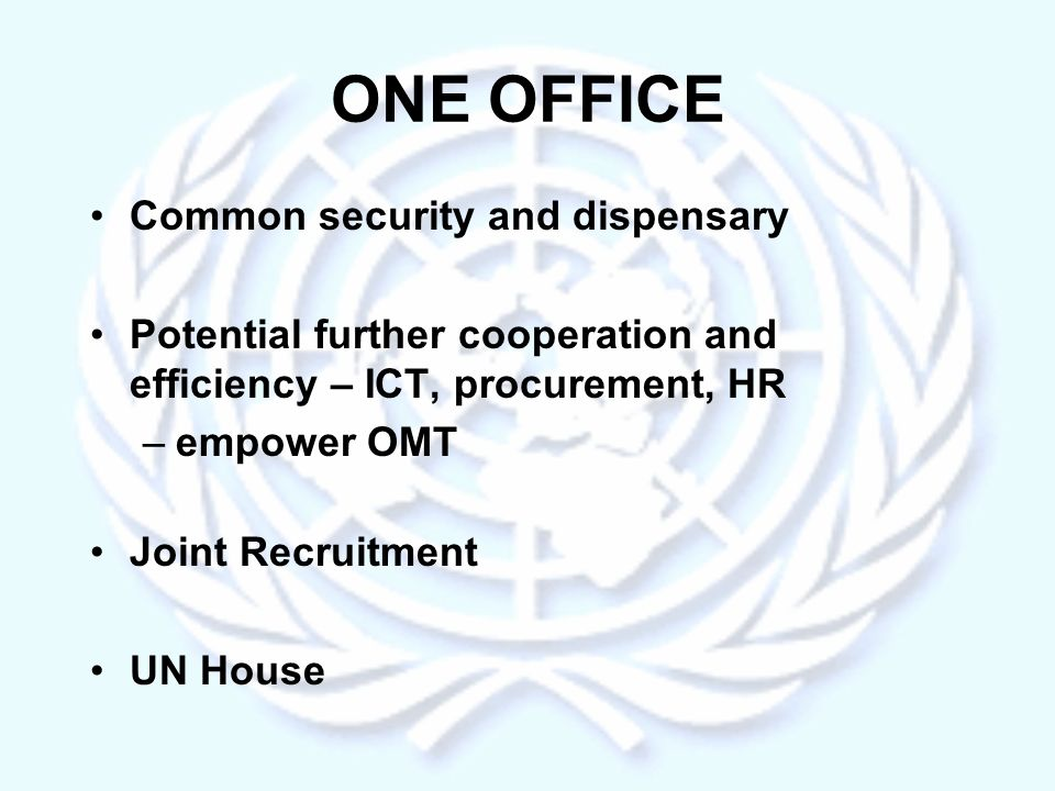 ONE OFFICE Common security and dispensary Potential further cooperation and efficiency – ICT, procurement, HR –empower OMT Joint Recruitment UN House